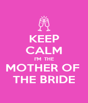 KEEP CALM I'M  THE MOTHER OF  THE BRIDE - Personalised Poster A4 size