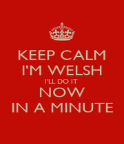 KEEP CALM I'M WELSH I'LL DO IT  NOW IN A MINUTE - Personalised Poster A4 size