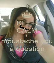 KEEP CALM I  moustache you a question - Personalised Poster A4 size