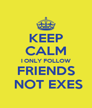 KEEP CALM I ONLY FOLLOW FRIENDS  NOT EXES - Personalised Poster A4 size