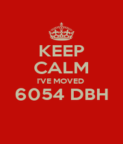 KEEP CALM I'VE MOVED  6054 DBH  - Personalised Poster A4 size