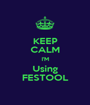 KEEP CALM I'M Using FESTOOL - Personalised Poster A4 size