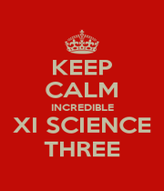KEEP CALM INCREDIBLE XI SCIENCE THREE - Personalised Poster A1 size