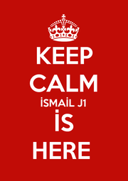 KEEP CALM İSMAİL J1 İS HERE  - Personalised Poster A1 size