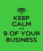 KEEP CALM IT'S 9 OF YOUR BUSINESS - Personalised Poster A4 size