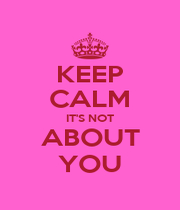 KEEP CALM IT'S NOT ABOUT YOU - Personalised Poster A1 size