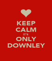 KEEP CALM IT'S  ONLY DOWNLEY - Personalised Poster A1 size
