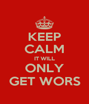 KEEP CALM IT WILL ONLY GET WORS - Personalised Poster A1 size