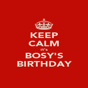 KEEP CALM it's BOSY'S BIRTHDAY - Personalised Poster A4 size