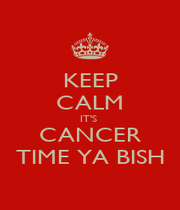 KEEP CALM IT'S  CANCER TIME YA BISH - Personalised Poster A1 size