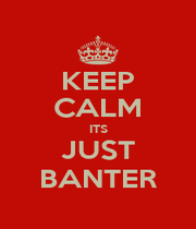 KEEP CALM ITS JUST BANTER - Personalised Poster A1 size
