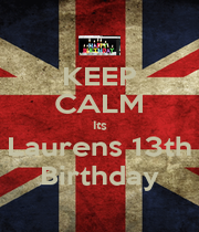 KEEP CALM Its Laurens 13th Birthday - Personalised Poster A4 size