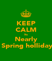 KEEP CALM Its Nearly  Spring holliday - Personalised Poster A1 size