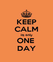 KEEP CALM its only ONE  DAY - Personalised Poster A1 size
