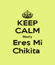 KEEP CALM Itzury Eres Mi Chikita  - Personalised Poster A1 size