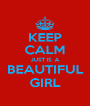KEEP CALM JUST IS  A BEAUTIFUL GIRL - Personalised Poster A1 size