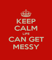 KEEP CALM LIFE CAN GET MESSY - Personalised Poster A1 size