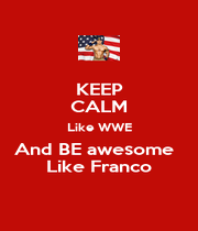 KEEP CALM Like WWE And BE awesome   Like Franco - Personalised Poster A1 size