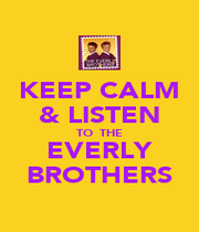 KEEP CALM & LISTEN TO  THE EVERLY BROTHERS - Personalised Poster A4 size