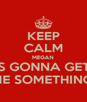 KEEP CALM MEGAN  IS GONNA GET  ME SOMETHING  - Personalised Poster A4 size