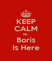 KEEP CALM Mr.  Boris Is Here - Personalised Poster A4 size