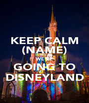 KEEP CALM (NAME) WE'RE GOING TO DISNEYLAND - Personalised Poster A4 size