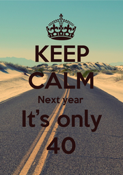 KEEP CALM Next year It's only 40 - Personalised Poster A1 size
