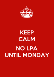 KEEP CALM  NO LPA UNTIL MONDAY - Personalised Poster A1 size
