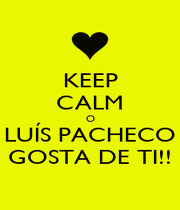 KEEP CALM O LUÍS PACHECO GOSTA DE TI!! - Personalised Poster A1 size