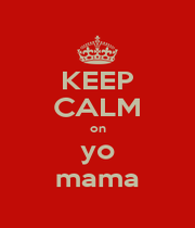 KEEP CALM on yo mama - Personalised Poster A1 size
