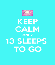 KEEP CALM ONLY 13 SLEEPS  TO GO - Personalised Poster A4 size