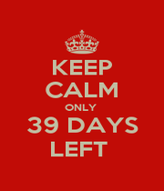 KEEP CALM ONLY  39 DAYS LEFT  - Personalised Poster A1 size