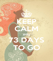 KEEP CALM only 73 DAYS TO GO - Personalised Poster A1 size