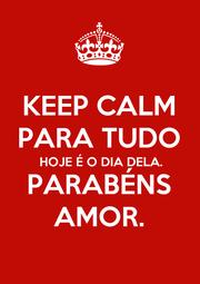 KEEP CALM PARA TUDO HOJE É O DIA DELA. PARABÉNS AMOR. - Personalised Poster A1 size