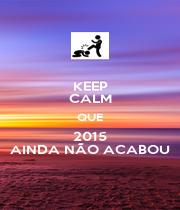 KEEP CALM QUE 2015 AINDA NÃO ACABOU - Personalised Poster A4 size