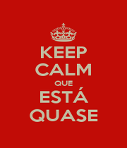 KEEP CALM QUE ESTÁ QUASE - Personalised Poster A1 size