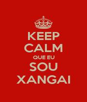 KEEP CALM QUE EU SOU XANGAI - Personalised Poster A1 size