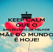 KEEP CALM QUE O ANIVERSÁRIO DA MELHOR  MÃE DO MUNDO É HOJE! - Personalised Poster A1 size