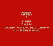 KEEP CALM QUE QUEM ANDA NA LINHA O TREM PEGA - Personalised Poster A1 size