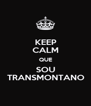 KEEP CALM QUE SOU TRANSMONTANO - Personalised Poster A4 size