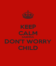 KEEP CALM SABRINA DON'T WORRY CHILD - Personalised Poster A1 size