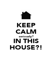 KEEP CALM seriously? IN THIS HOUSE?! - Personalised Poster A1 size