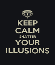 KEEP CALM SHATTER YOUR ILLUSIONS - Personalised Poster A1 size
