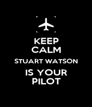 KEEP CALM STUART WATSON IS YOUR PILOT - Personalised Poster A1 size