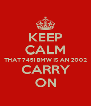 KEEP CALM THAT 745i BMW IS AN 2002 CARRY ON - Personalised Poster A1 size