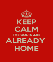 KEEP CALM THE COLTS ARE ALREADY  HOME - Personalised Poster A4 size