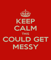 KEEP CALM THIS COULD GET MESSY - Personalised Poster A1 size