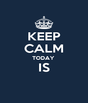 KEEP CALM TODAY  IS  - Personalised Poster A1 size