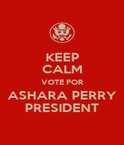KEEP CALM VOTE FOR ASHARA PERRY PRESIDENT - Personalised Poster A1 size