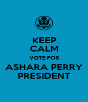 KEEP CALM VOTE FOR ASHARA PERRY PRESIDENT - Personalised Poster A4 size
